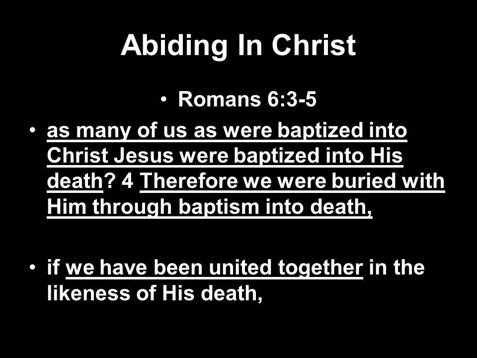 Abiding In Christ Romans 6:3-5 as many of us as were baptized into Christ Jesus were baptized into His death? 4 Therefore we were buried with Him thro