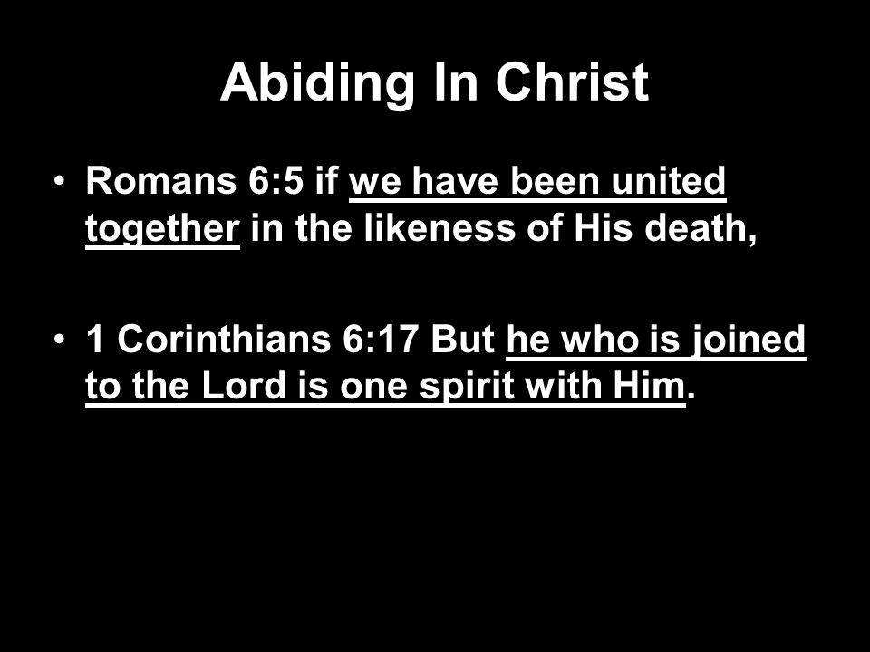 Abiding In Christ Romans 6:5 if we have been united together in the likeness of His death, 1 Corinthians 6:17 But he who is joined to the Lord is one