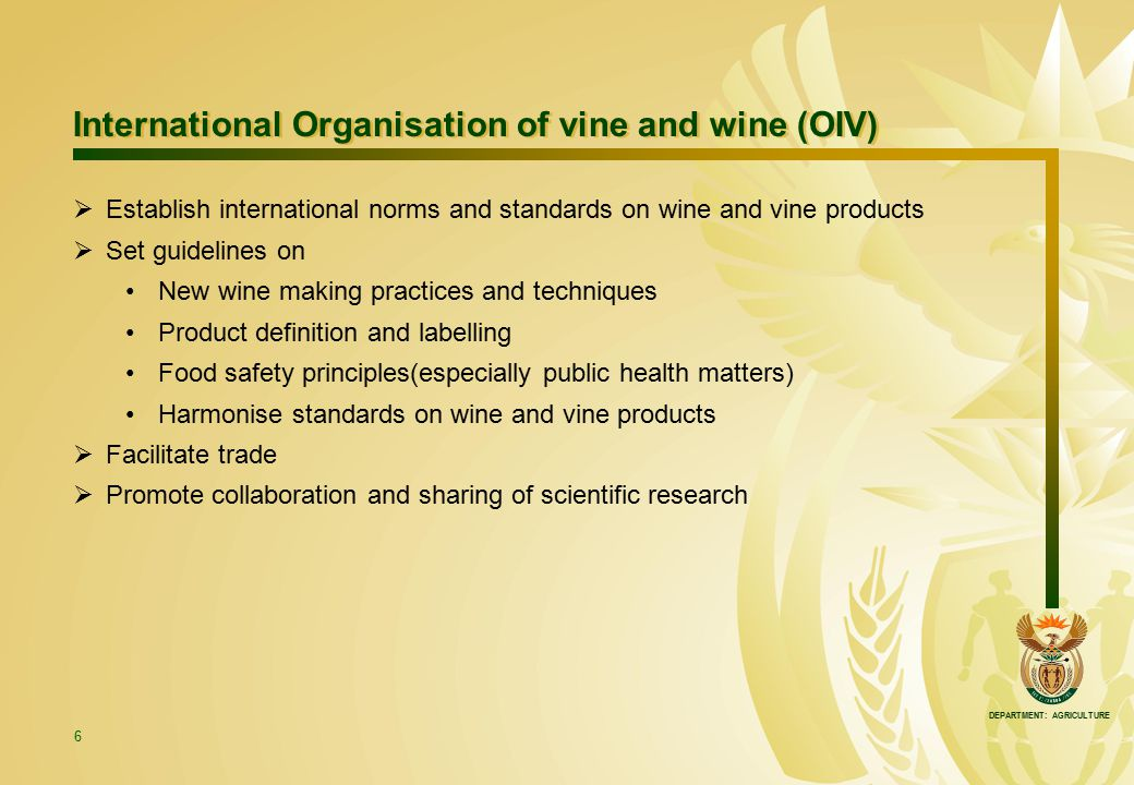 DEPARTMENT: AGRICULTURE 6 International Organisation of vine and wine (OIV) International Organisation of vine and wine (OIV)  Establish internationa
