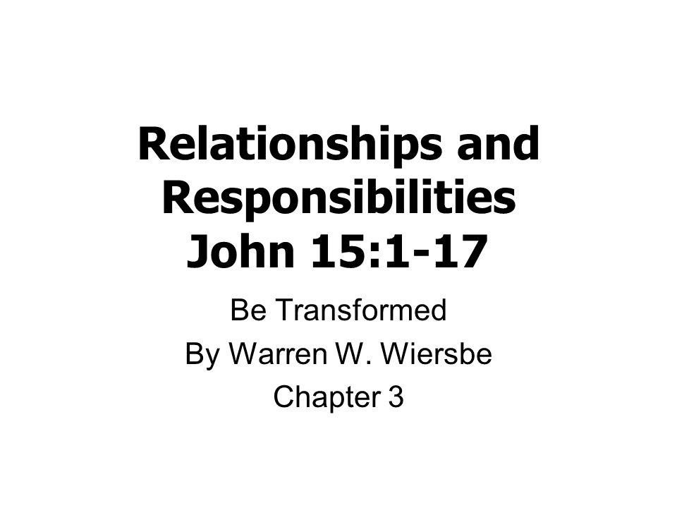 Relationships and Responsibilities John 15:1-17 Be Transformed By Warren W. Wiersbe Chapter 3