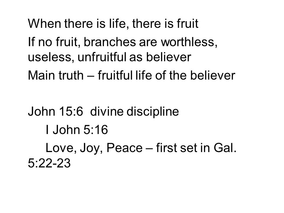 When there is life, there is fruit If no fruit, branches are worthless, useless, unfruitful as believer Main truth – fruitful life of the believer John 15:6 divine discipline I John 5:16 Love, Joy, Peace – first set in Gal.