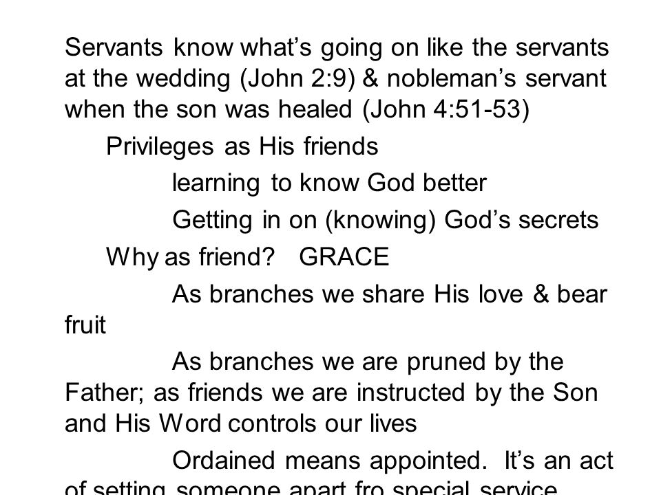 Servants know what's going on like the servants at the wedding (John 2:9) & nobleman's servant when the son was healed (John 4:51-53) Privileges as His friends learning to know God better Getting in on (knowing) God's secrets Why as friend.