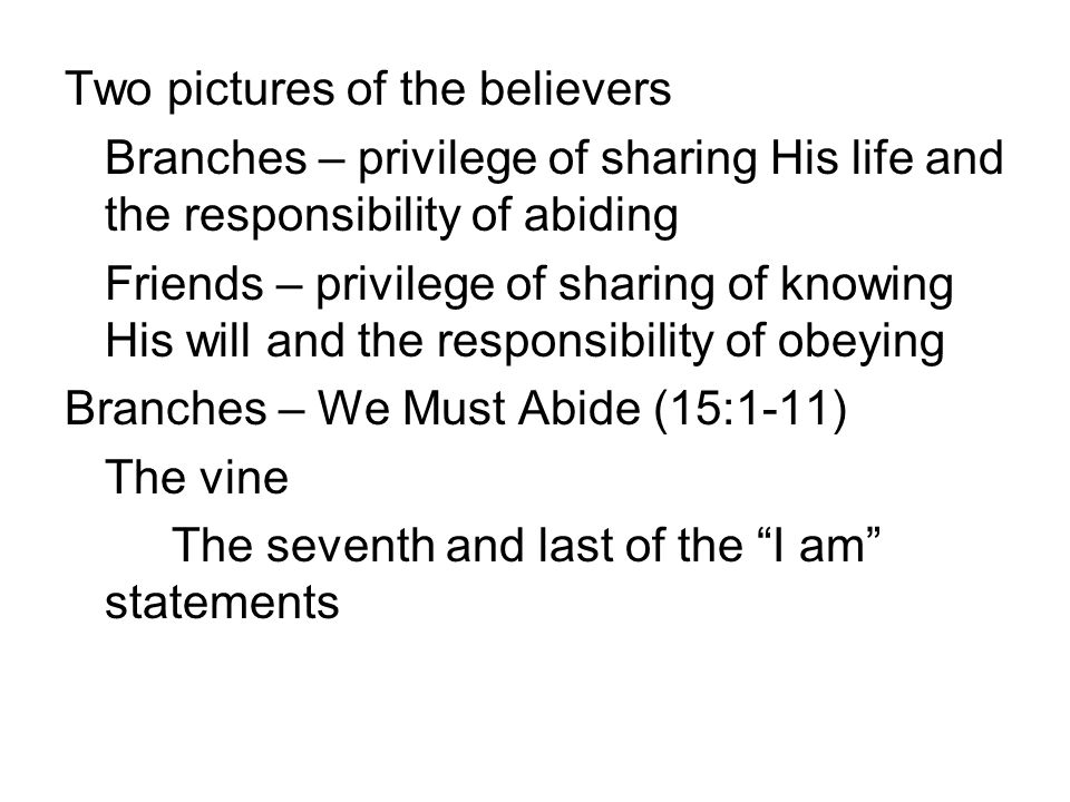 Two pictures of the believers Branches – privilege of sharing His life and the responsibility of abiding Friends – privilege of sharing of knowing His will and the responsibility of obeying Branches – We Must Abide (15:1-11) The vine The seventh and last of the I am statements