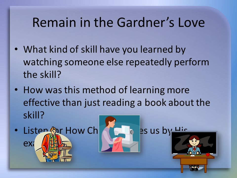 Remain in the Gardner's Love What kind of skill have you learned by watching someone else repeatedly perform the skill? How was this method of learnin