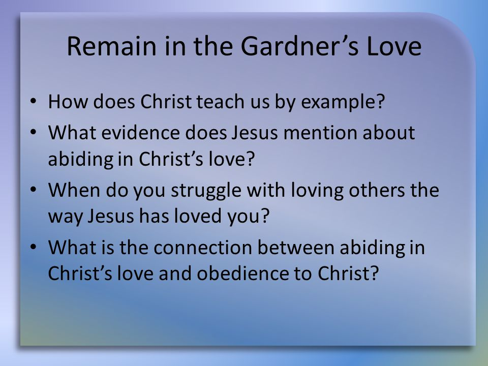 Remain in the Gardner's Love How does Christ teach us by example? What evidence does Jesus mention about abiding in Christ's love? When do you struggl