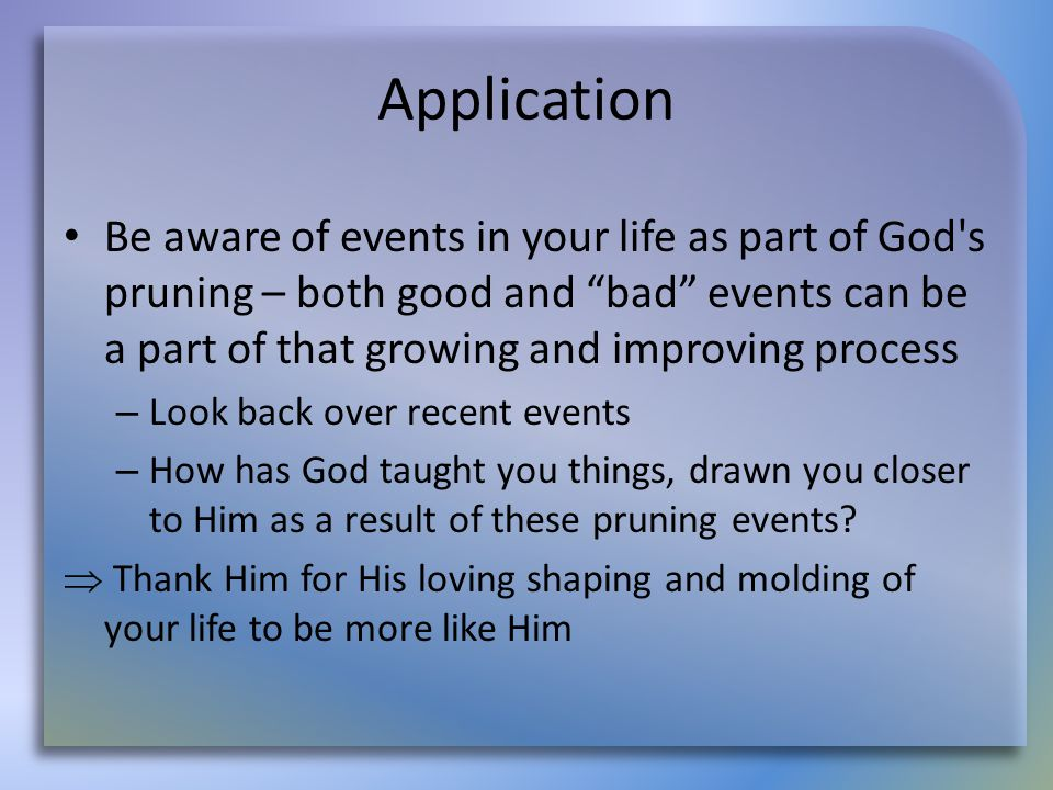 Application Be aware of events in your life as part of God s pruning – both good and bad events can be a part of that growing and improving process – Look back over recent events – How has God taught you things, drawn you closer to Him as a result of these pruning events.