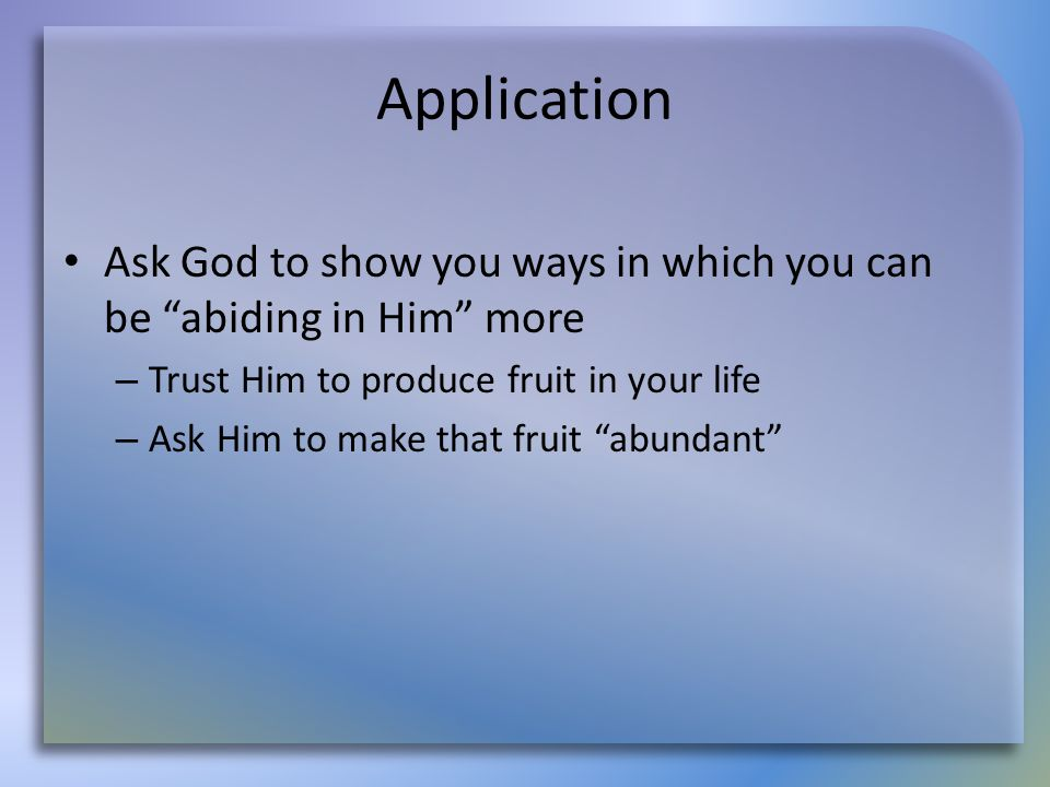 """Application Ask God to show you ways in which you can be """"abiding in Him"""" more – Trust Him to produce fruit in your life – Ask Him to make that fruit"""