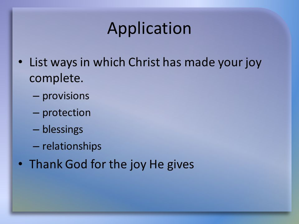 Application List ways in which Christ has made your joy complete. – provisions – protection – blessings – relationships Thank God for the joy He gives