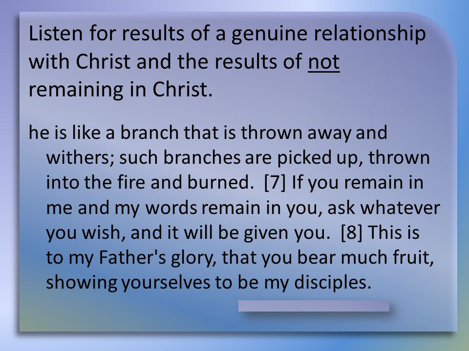 Listen for results of a genuine relationship with Christ and the results of not remaining in Christ. he is like a branch that is thrown away and withe