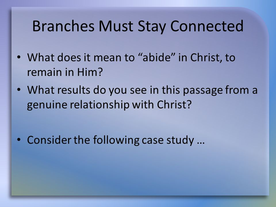 """Branches Must Stay Connected What does it mean to """"abide"""" in Christ, to remain in Him? What results do you see in this passage from a genuine relation"""