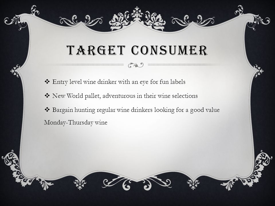 TARGET CONSUMER  Entry level wine drinker with an eye for fun labels  New World pallet, adventurous in their wine selections  Bargain hunting regular wine drinkers looking for a good value Monday-Thursday wine