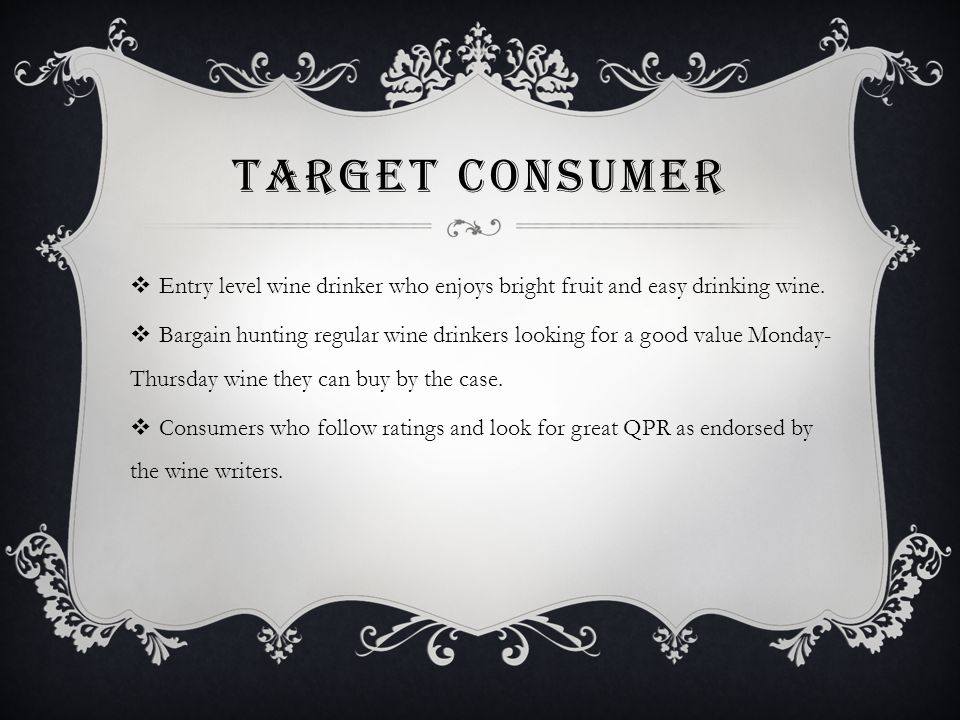 TARGET CONSUMER  Entry level wine drinker who enjoys bright fruit and easy drinking wine.