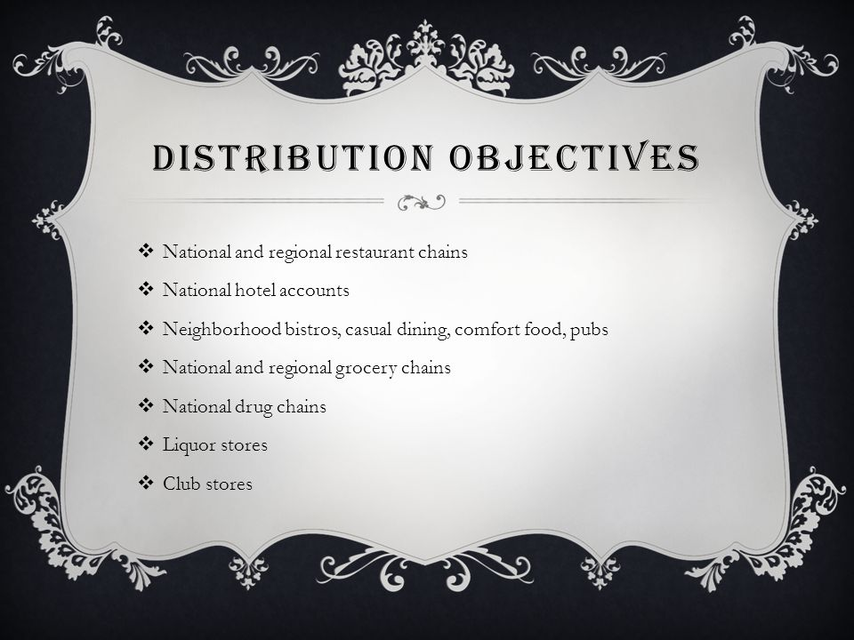 DISTRIBUTION OBJECTIVES  National and regional restaurant chains  National hotel accounts  Neighborhood bistros, casual dining, comfort food, pubs  National and regional grocery chains  National drug chains  Liquor stores  Club stores