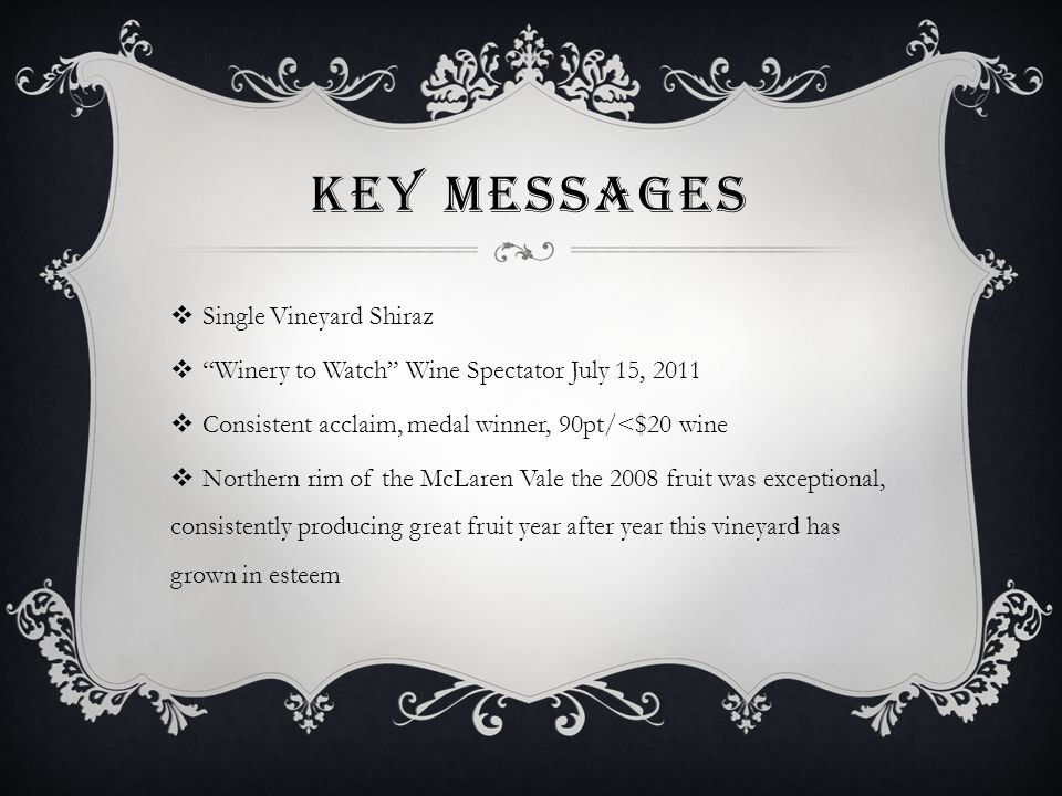 KEY MESSAGES  Single Vineyard Shiraz  Winery to Watch Wine Spectator July 15, 2011  Consistent acclaim, medal winner, 90pt/<$20 wine  Northern rim of the McLaren Vale the 2008 fruit was exceptional, consistently producing great fruit year after year this vineyard has grown in esteem