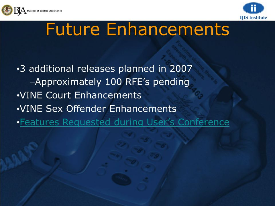 Future Enhancements 3 additional releases planned in 2007 – Approximately 100 RFE's pending VINE Court Enhancements VINE Sex Offender Enhancements Features Requested during User's Conference