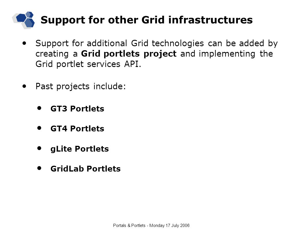 Portals & Portlets - Monday 17 July 2006 Support for other Grid infrastructures Support for additional Grid technologies can be added by creating a Grid portlets project and implementing the Grid portlet services API.