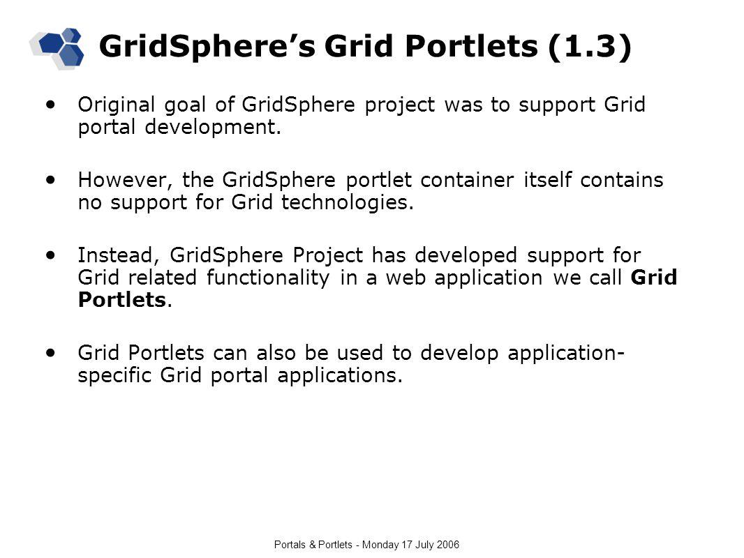 Portals & Portlets - Monday 17 July 2006 GridSphere's Grid Portlets (1.3) Original goal of GridSphere project was to support Grid portal development.
