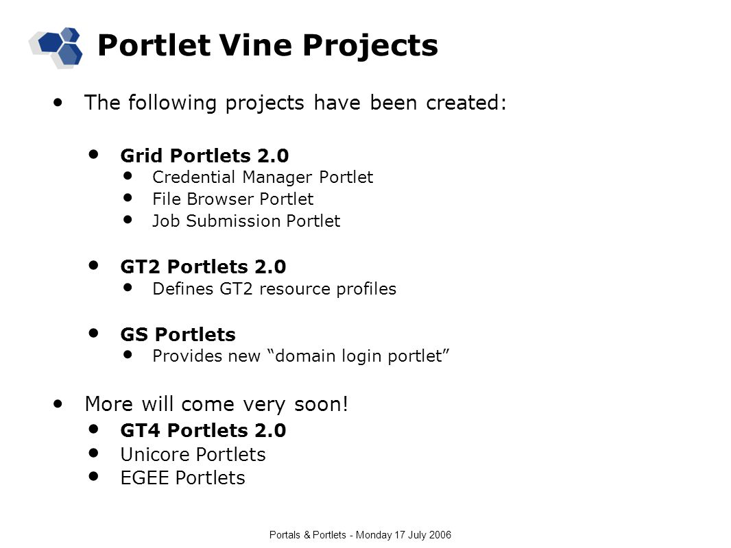 Portals & Portlets - Monday 17 July 2006 Portlet Vine Projects The following projects have been created: Grid Portlets 2.0 Credential Manager Portlet File Browser Portlet Job Submission Portlet GT2 Portlets 2.0 Defines GT2 resource profiles GS Portlets Provides new domain login portlet More will come very soon.