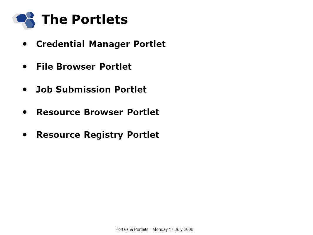 Portals & Portlets - Monday 17 July 2006 The Portlets Credential Manager Portlet File Browser Portlet Job Submission Portlet Resource Browser Portlet Resource Registry Portlet