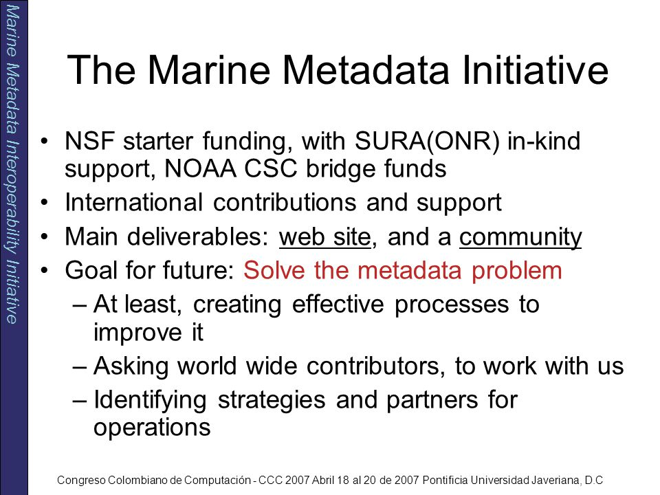 Marine Metadata Interoperability Initiative Congreso Colombiano de Computación - CCC 2007 Abril 18 al 20 de 2007 Pontificia Universidad Javeriana, D.C The Marine Metadata Initiative NSF starter funding, with SURA(ONR) in-kind support, NOAA CSC bridge funds International contributions and support Main deliverables: web site, and a community Goal for future: Solve the metadata problem –At least, creating effective processes to improve it –Asking world wide contributors, to work with us –Identifying strategies and partners for operations