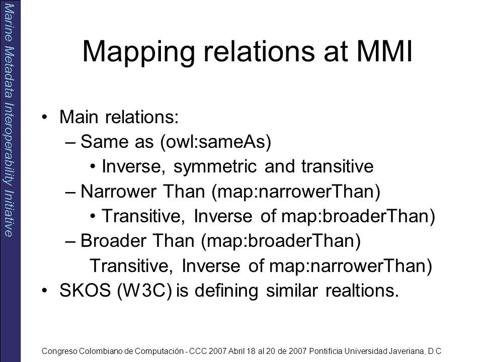 Marine Metadata Interoperability Initiative Congreso Colombiano de Computación - CCC 2007 Abril 18 al 20 de 2007 Pontificia Universidad Javeriana, D.C Mapping relations at MMI Main relations: –Same as (owl:sameAs) Inverse, symmetric and transitive –Narrower Than (map:narrowerThan) Transitive, Inverse of map:broaderThan) –Broader Than (map:broaderThan) Transitive, Inverse of map:narrowerThan) SKOS (W3C) is defining similar realtions.