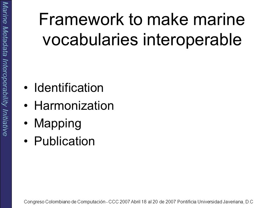 Marine Metadata Interoperability Initiative Congreso Colombiano de Computación - CCC 2007 Abril 18 al 20 de 2007 Pontificia Universidad Javeriana, D.C Framework to make marine vocabularies interoperable Identification Harmonization Mapping Publication