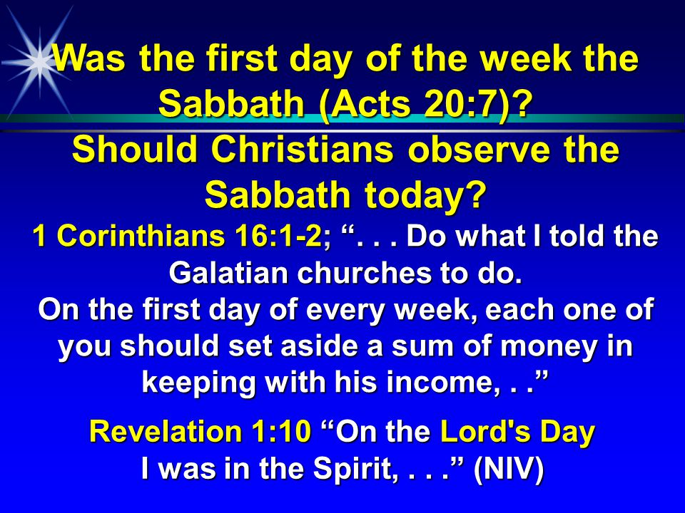 """Was the first day of the week the Sabbath (Acts 20:7)? Should Christians observe the Sabbath today? 1 Corinthians 16:1-2; """"... Do what I told the Gala"""