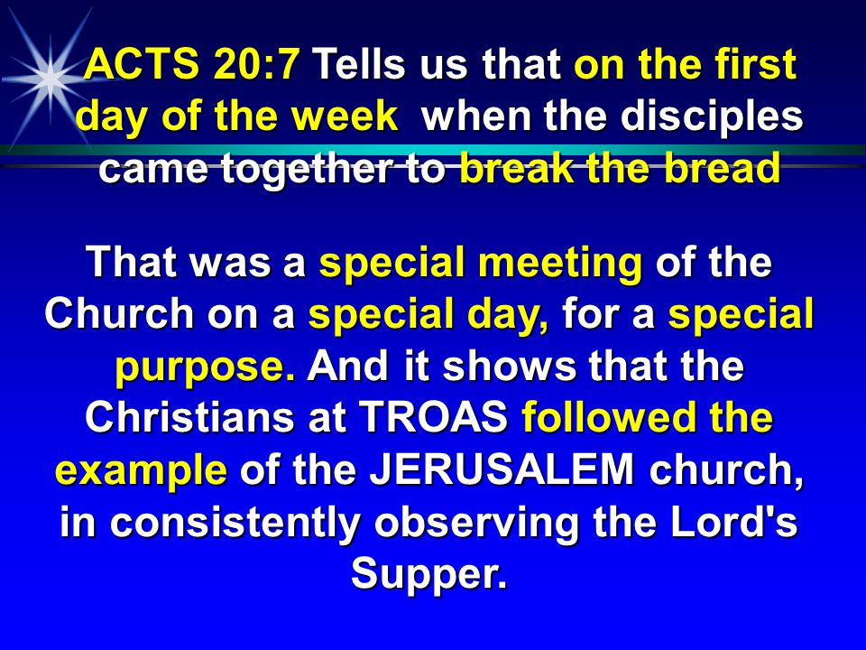 ACTS 20:7 Tells us that on the first day of the week when the disciples came together to break the bread That was a special meeting of the Church on a
