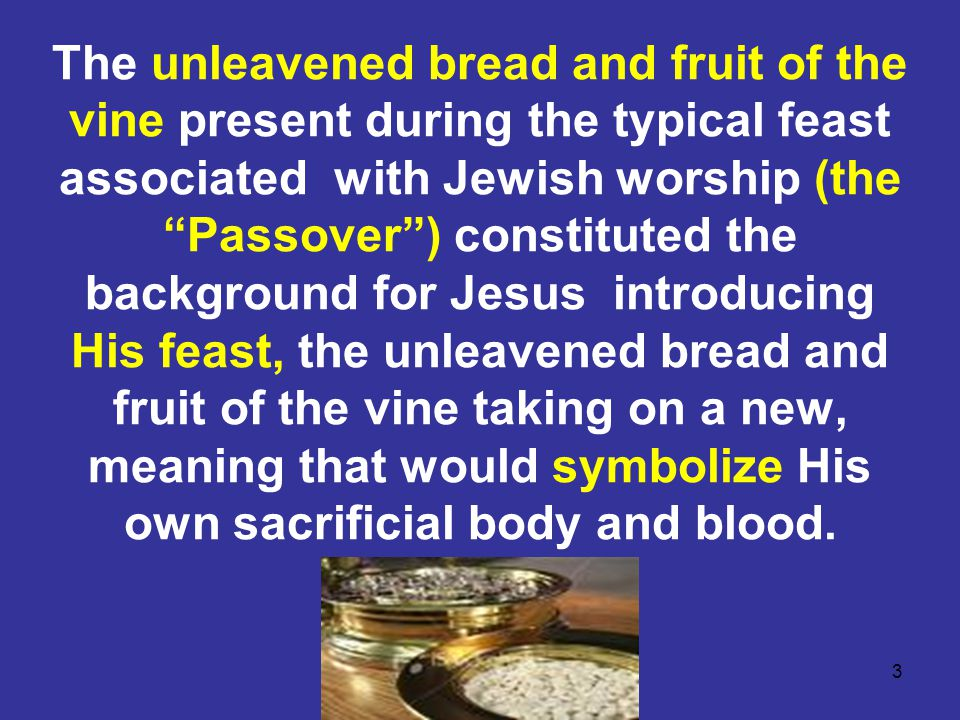 """3 The unleavened bread and fruit of the vine present during the typical feast associated with Jewish worship (the """"Passover"""") constituted the backgrou"""