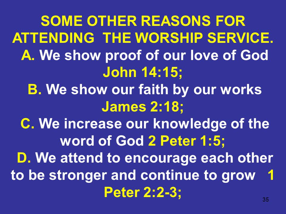 35 SOME OTHER REASONS FOR ATTENDING THE WORSHIP SERVICE. A. We show proof of our love of God John 14:15; B. We show our faith by our works James 2:18;