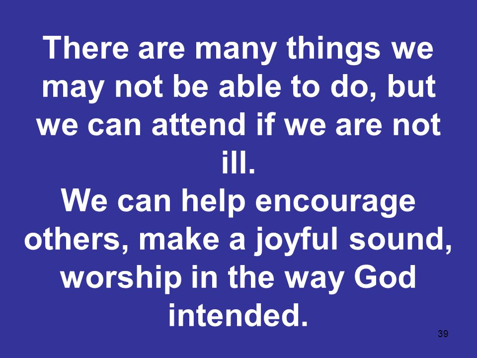 39 There are many things we may not be able to do, but we can attend if we are not ill. We can help encourage others, make a joyful sound, worship in