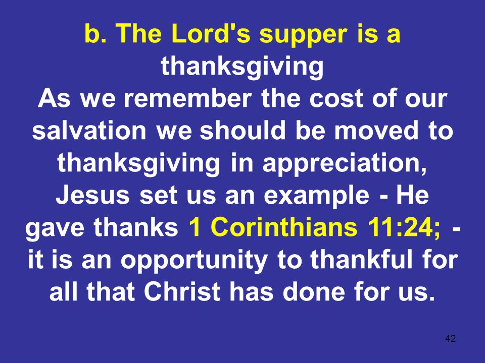 42 b. The Lord's supper is a thanksgiving As we remember the cost of our salvation we should be moved to thanksgiving in appreciation, Jesus set us an