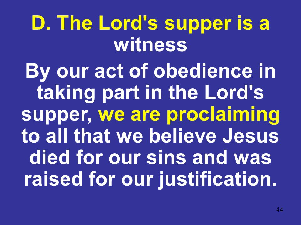 44 D. The Lord's supper is a witness By our act of obedience in taking part in the Lord's supper, we are proclaiming to all that we believe Jesus died