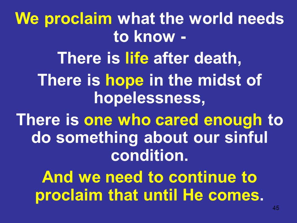 45 We proclaim what the world needs to know - There is life after death, There is hope in the midst of hopelessness, There is one who cared enough to
