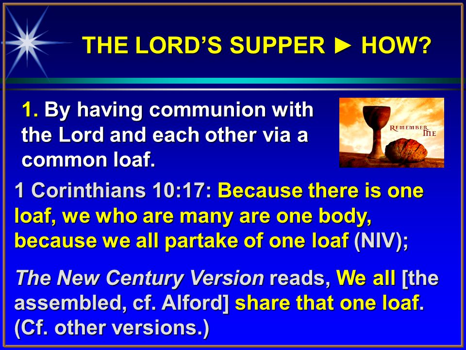 THE LORD'S SUPPER ► HOW? 1 Corinthians 10:17: Because there is one loaf, we who are many are one body, because we all partake of one loaf (NIV); The N