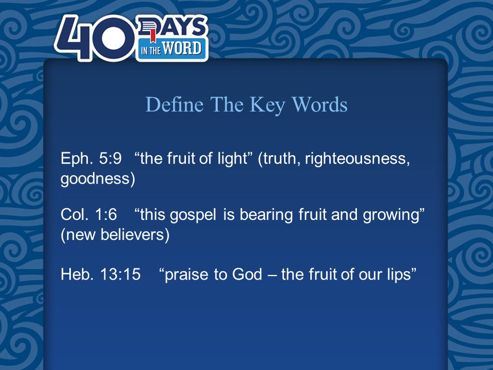 Define The Key Words Eph. 5:9 the fruit of light (truth, righteousness, goodness) Col.