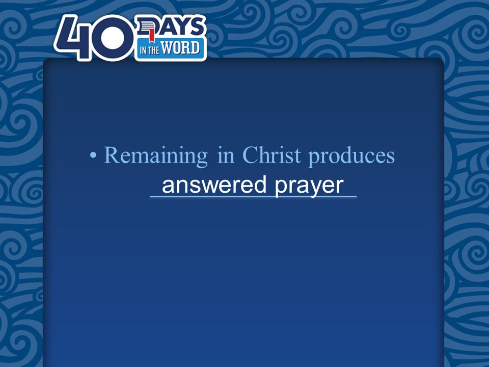 Remaining in Christ produces answered prayer