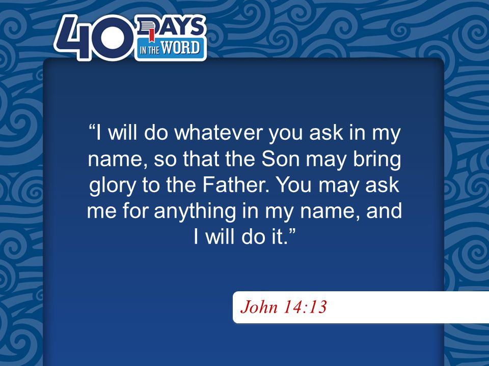 I will do whatever you ask in my name, so that the Son may bring glory to the Father.