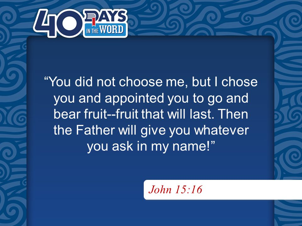You did not choose me, but I chose you and appointed you to go and bear fruit--fruit that will last.