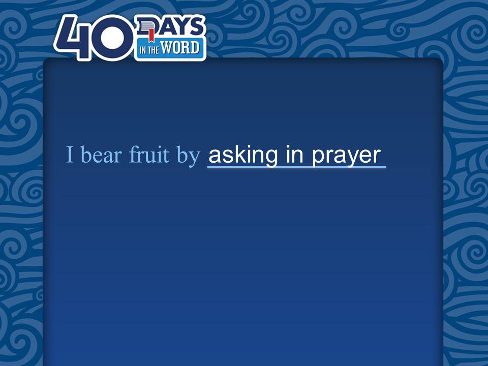 I bear fruit by asking in prayer