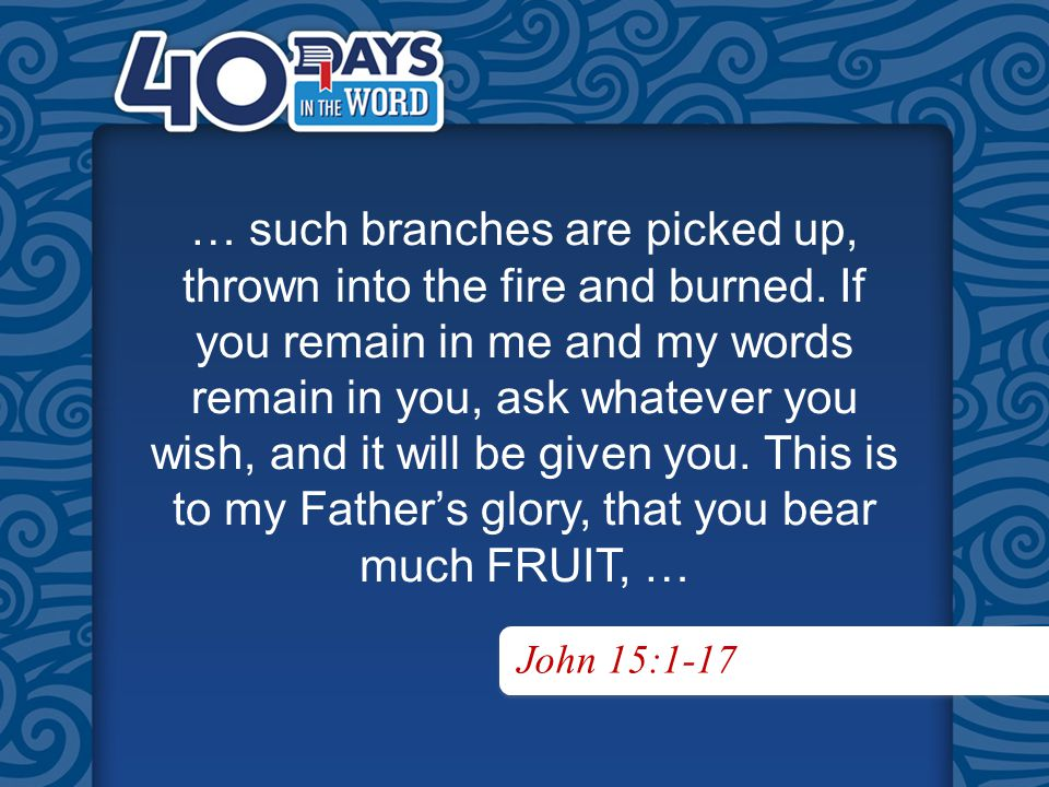 John 15:1-17 … such branches are picked up, thrown into the fire and burned.