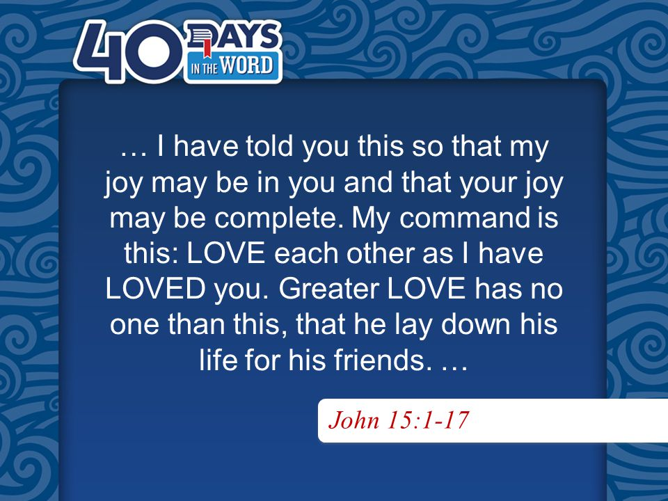John 15:1-17 … I have told you this so that my joy may be in you and that your joy may be complete.