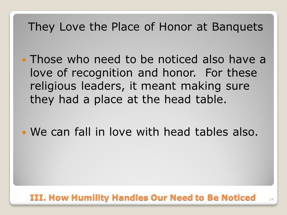 III. How Humility Handles Our Need to Be Noticed They Love the Place of Honor at Banquets Those who need to be noticed also have a love of recognition