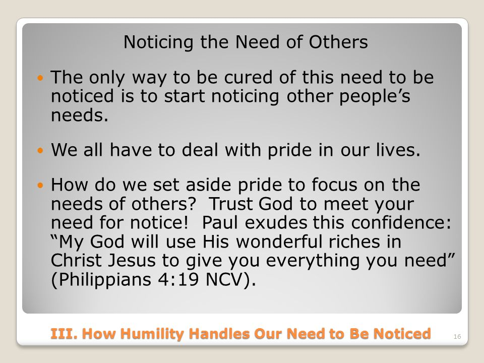 III. How Humility Handles Our Need to Be Noticed Noticing the Need of Others The only way to be cured of this need to be noticed is to start noticing
