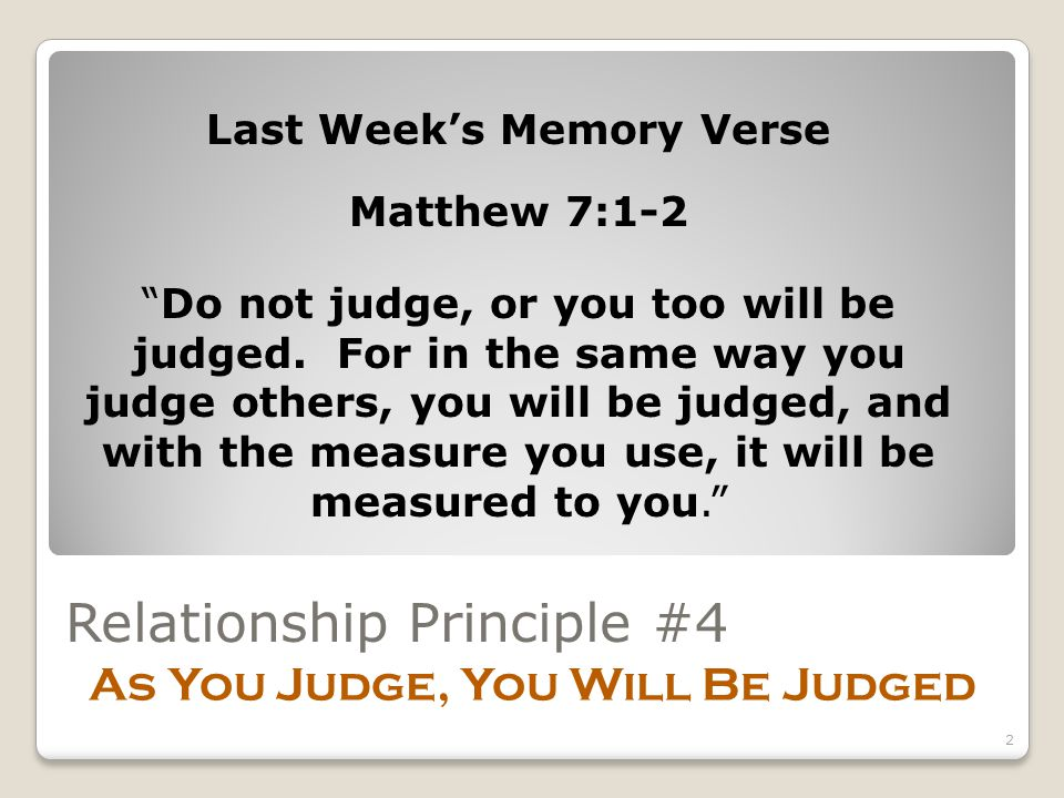 Relationship Principle #4 As You Judge, You Will Be Judged Last Week's Memory Verse Matthew 7:1-2 Do not judge, or you too will be judged.
