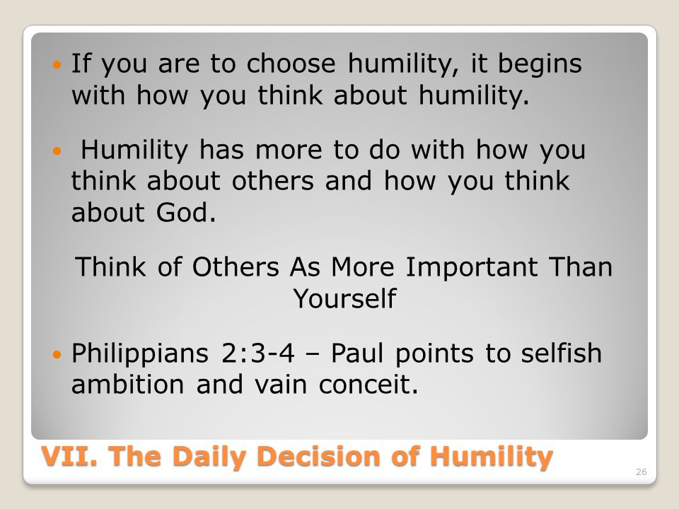 VII. The Daily Decision of Humility If you are to choose humility, it begins with how you think about humility. Humility has more to do with how you t