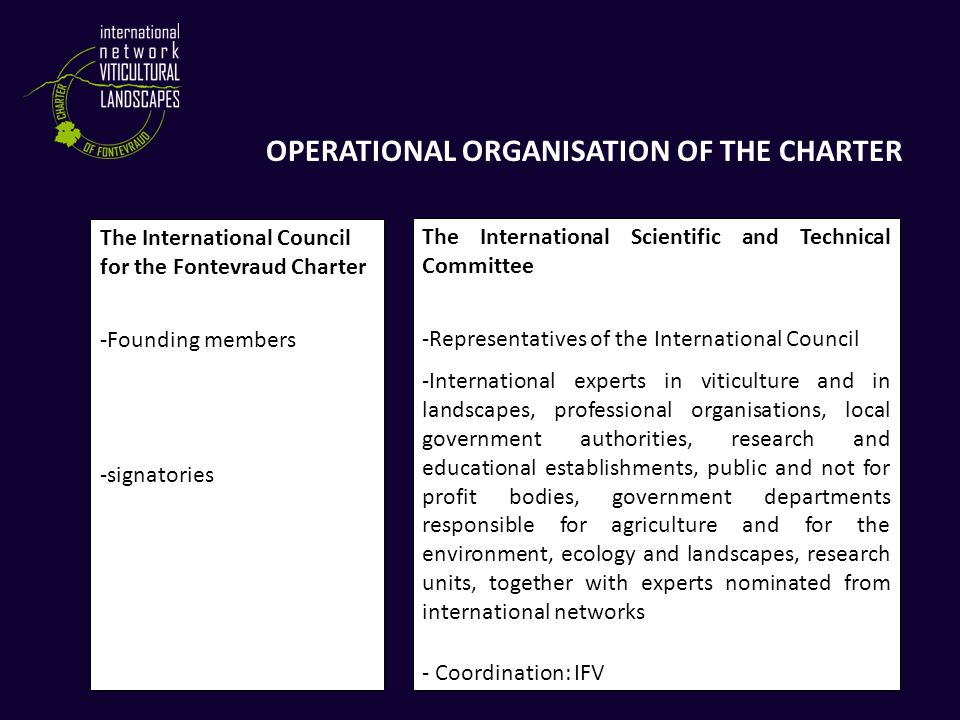 OPERATIONAL ORGANISATION OF THE CHARTER The International Scientific and Technical Committee -Representatives of the International Council -International experts in viticulture and in landscapes, professional organisations, local government authorities, research and educational establishments, public and not for profit bodies, government departments responsible for agriculture and for the environment, ecology and landscapes, research units, together with experts nominated from international networks - Coordination: IFV The International Council for the Fontevraud Charter -Founding members -signatories