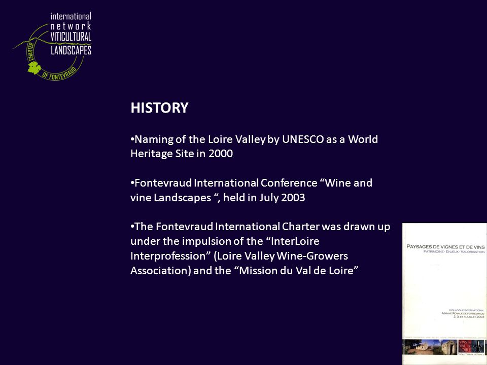 HISTORY Naming of the Loire Valley by UNESCO as a World Heritage Site in 2000 Fontevraud International Conference Wine and vine Landscapes , held in July 2003 The Fontevraud International Charter was drawn up under the impulsion of the InterLoire Interprofession (Loire Valley Wine-Growers Association) and the Mission du Val de Loire