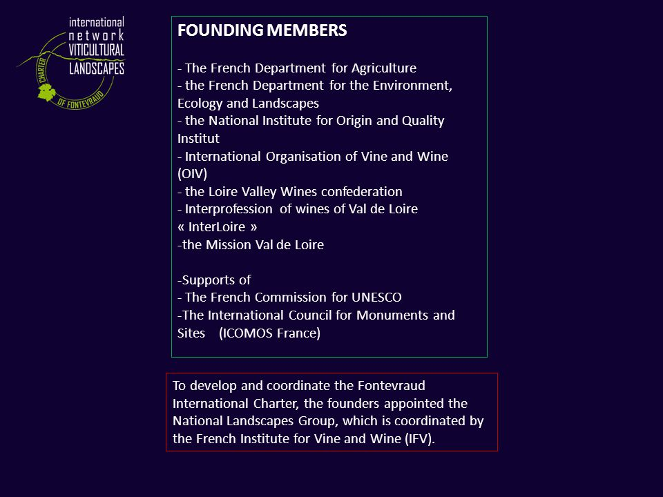 FOUNDING MEMBERS - The French Department for Agriculture - the French Department for the Environment, Ecology and Landscapes - the National Institute for Origin and Quality Institut - International Organisation of Vine and Wine (OIV) - the Loire Valley Wines confederation - Interprofession of wines of Val de Loire « InterLoire » -the Mission Val de Loire -Supports of - The French Commission for UNESCO -The International Council for Monuments and Sites (ICOMOS France) To develop and coordinate the Fontevraud International Charter, the founders appointed the National Landscapes Group, which is coordinated by the French Institute for Vine and Wine (IFV).