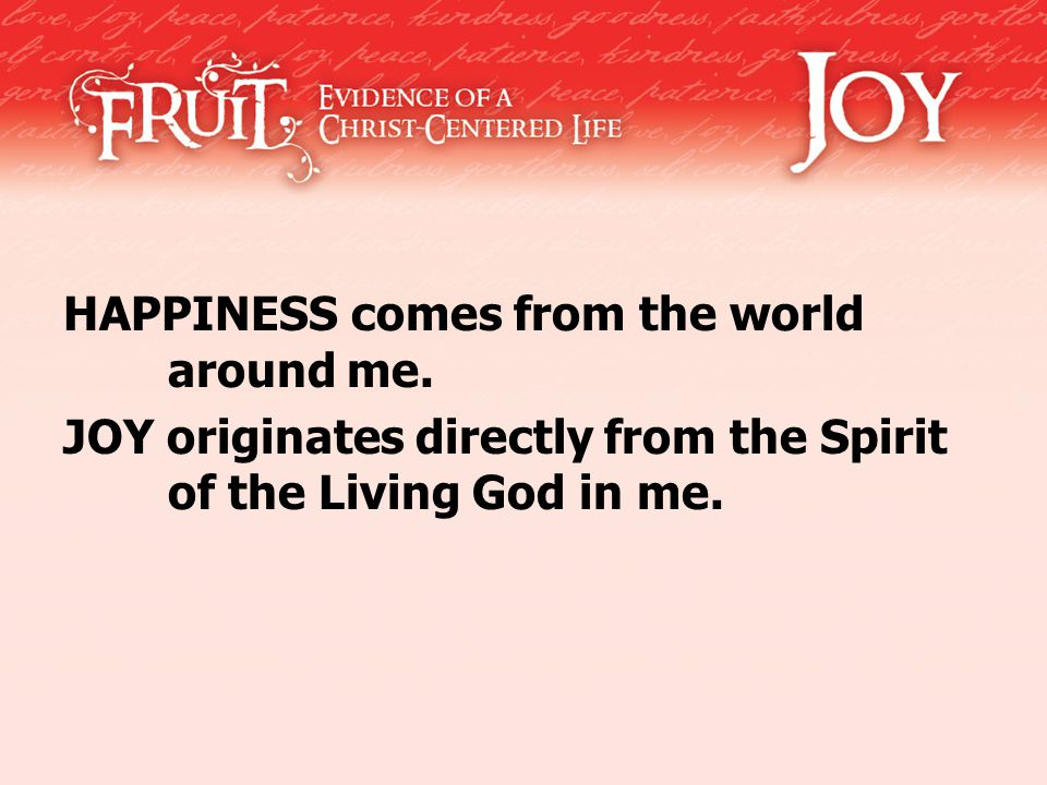 HAPPINESS comes from the world around me. JOY originates directly from the Spirit of the Living God in me.